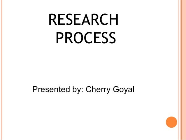 RESEARCH     PROCESSPresented by: Cherry Goyal