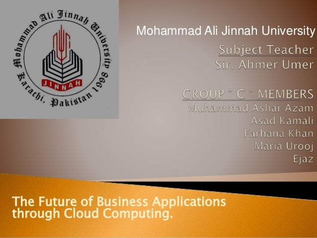 The Future of Business Applications through Cloud Computing. Mohammad Ali Jinnah University