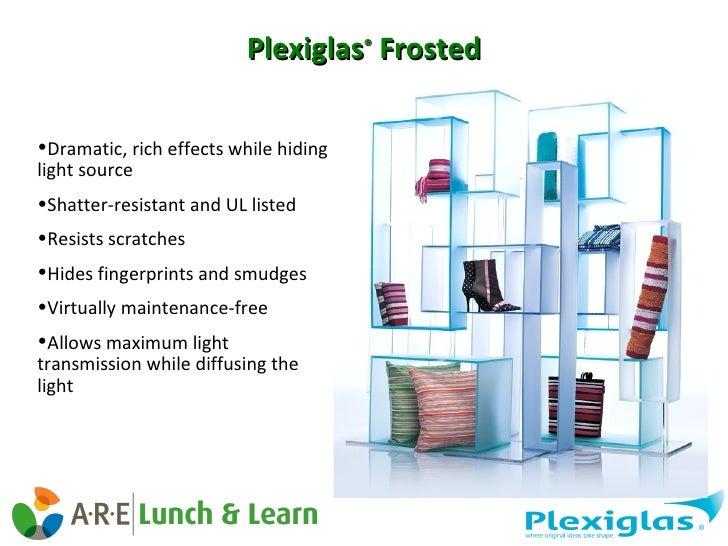 Plexiglas ®  Frosted <ul><li>Dramatic, rich effects while hiding light source </li></ul><ul><li>Shatter-resistant and UL l...