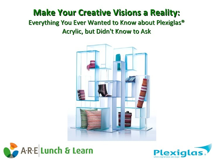 Make Your Creative Visions a Reality: Everything You Ever Wanted to Know about Plexiglas® Acrylic, but Didn't Know to Ask