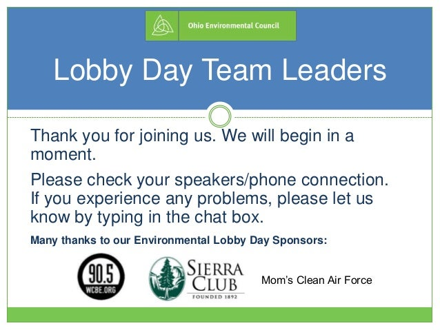 Lobby Day Team Leaders Thank you for joining us. We will begin in a moment. Please check your speakers/phone connection. I...