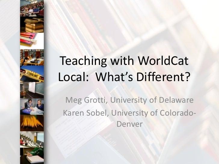 Teaching with WorldCat Local:  What's Different?<br />Meg Grotti, University of Delaware<br />Karen Sobel, University of C...