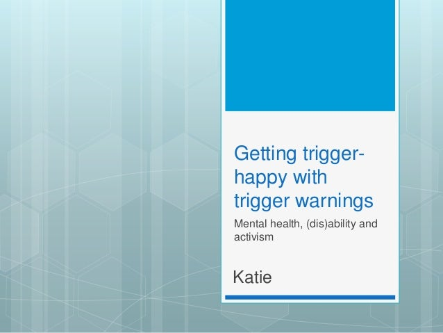 Getting trigger- happy with trigger warnings Mental health, (dis)ability and activism Katie