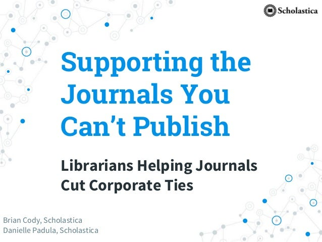 Supporting the Journals You Can't Publish Librarians Helping Journals Cut Corporate Ties Brian Cody, Scholastica Danielle ...