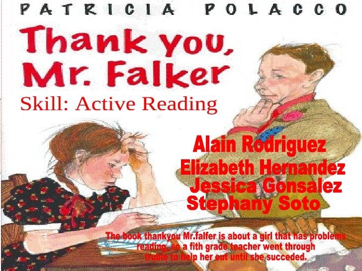 Alain Rodriguez Elizabeth Hernandez Jessica Gonsalez Stephany Soto Skill: Active Reading The book thankyou Mr.falfer is ab...