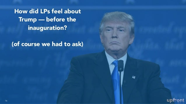 How did LPs feel about Trump — before the inauguration? (of course we had to ask) 16