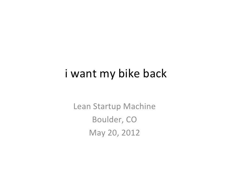 i want my bike back                   Lean Startup Machine         Boulder, CO       May 20, 201...