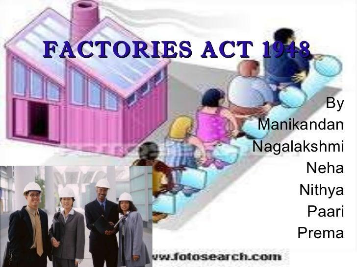 FACTORIES ACT 1948 <ul><li>By </li></ul><ul><li>Manikandan </li></ul><ul><li>Nagalakshmi </li></ul><ul><li>Neha </li></ul>...