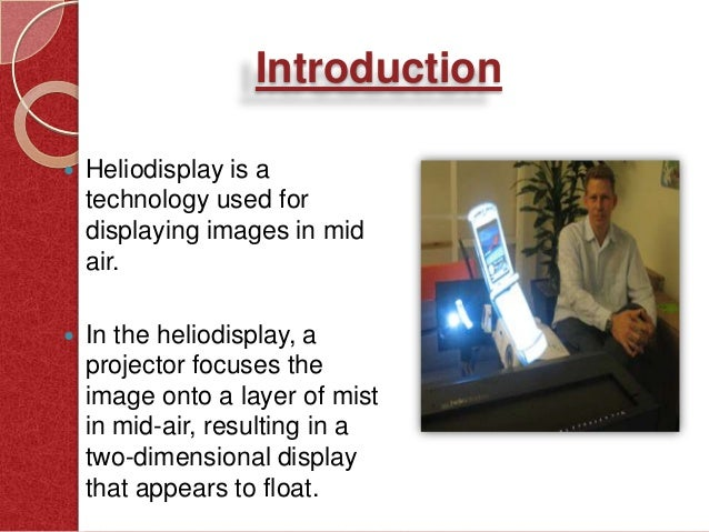 heliodisplay technology The heliodisplay is an air-based display using principally air that is already present in the operating environment (room or space) the system developed by io2 technology in 2001 uses a projection unit focused onto multiple layers of air and dry micron-size atomized particles in mid-air, resulting in a two-dimensional display that appears to float (3d when using 3d content.