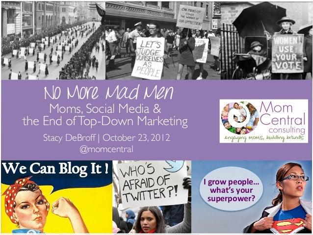 No More Mad Men     Moms, Social Media & the End of Top-Down Marketing   Stacy DeBroff | October 23, 2012            @m...