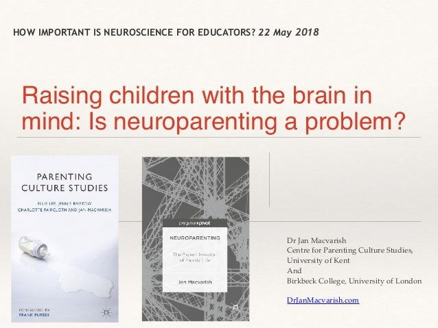 HOW IMPORTANT IS NEUROSCIENCE FOR EDUCATORS? 22 May 2018 Raising children with the brain in mind: Is neuroparenting a prob...