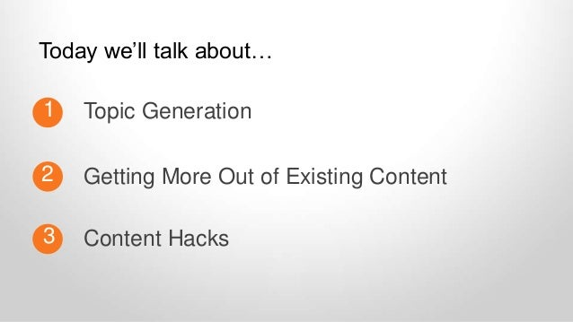 Topic Generation1 2 Content Hacks3 Getting More Out of Existing Content Today we'll talk about…