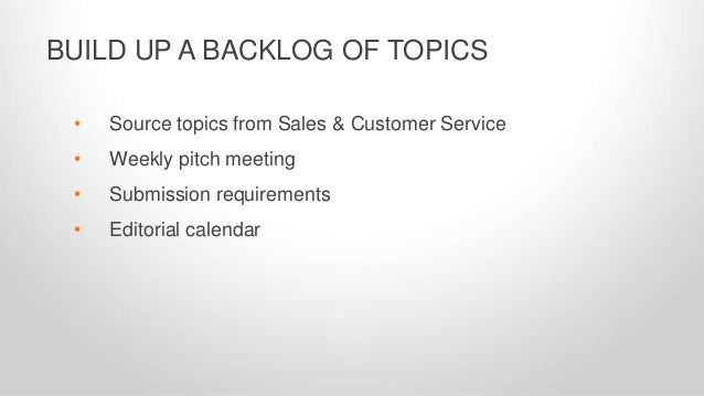 • Source topics from Sales & Customer Service • Weekly pitch meeting • Submission requirements • Editorial calendar BUILD ...
