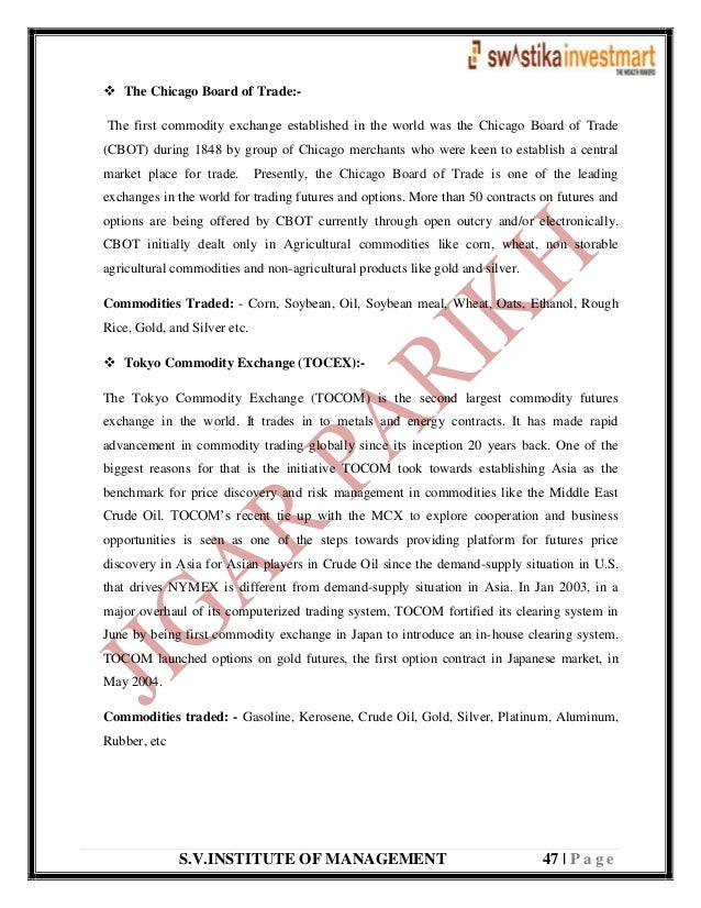 S.V.INSTITUTE OF MANAGEMENT 47   P a g e  The Chicago Board of Trade:- The first commodity exchange established in the wo...