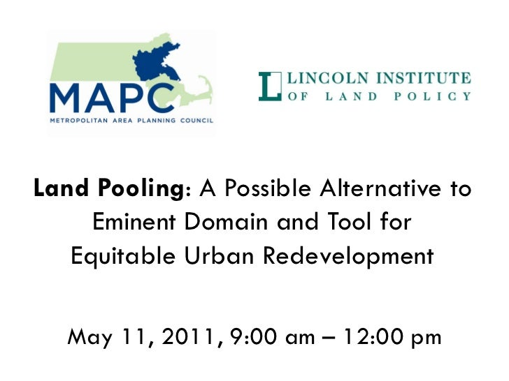 Land Pooling: A Possible Alternative to     Eminent Domain and Tool for   Equitable Urban Redevelopment   May 11, 2011, 9:...