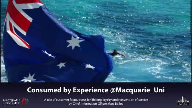 Consumed by Experience @Macquarie_UniA tale of customer focus, quest for lifelong loyalty and reinvention of serviceby Chi...