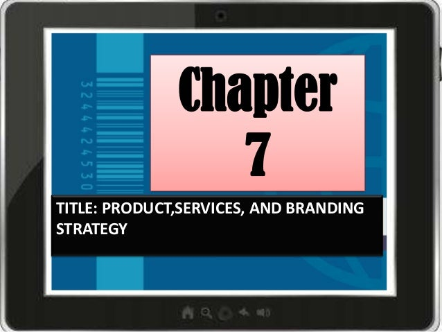 Chapter 7 TITLE: PRODUCT,SERVICES, AND BRANDING STRATEGY
