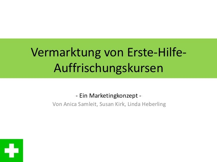 Vermarktung von Erste-Hilfe-   Auffrischungskursen            - Ein Marketingkonzept -   Von Anica Samleit, Susan Kirk, Li...
