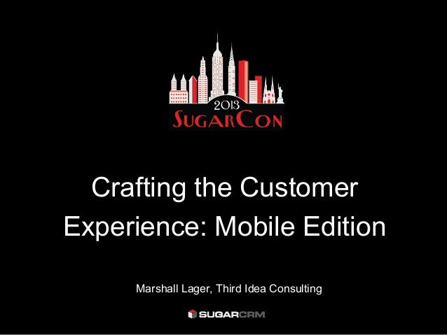 Crafting the CustomerExperience: Mobile Edition     Marshall Lager, Third Idea Consulting