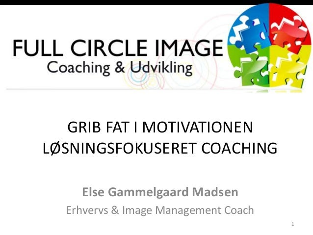 GRIB FAT I MOTIVATIONEN LØSNINGSFOKUSERET COACHING Else Gammelgaard Madsen Erhvervs & Image Management Coach 1