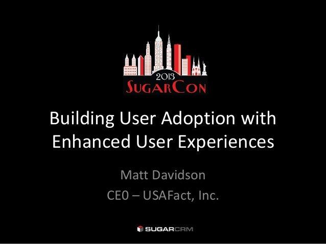 Building User Adoption withEnhanced User Experiences        Matt Davidson      CE0 – USAFact, Inc.