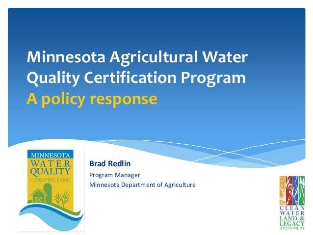 Minnesota Agricultural Water Quality Certification Program A policy response Brad Redlin Program Manager Minnesota Departm...