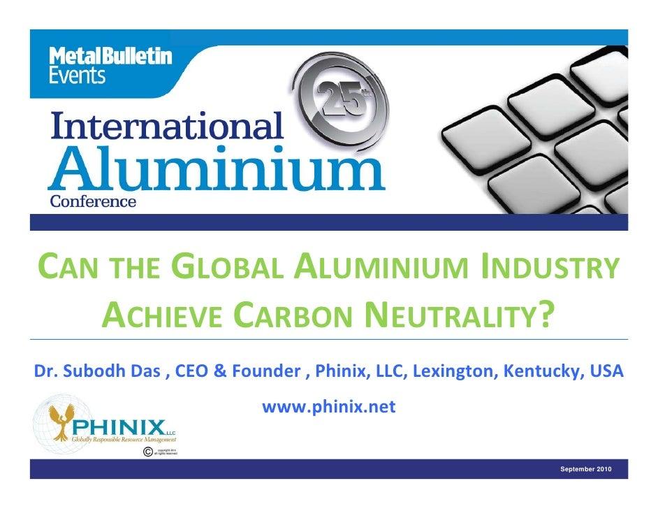 CAN THE GLOBAL ALUMINIUM INDUSTRY    ACHIEVE CARBON NEUTRALITY? Dr.SubodhDas,CEO&Founder,Phinix,LLC,Lexington,...