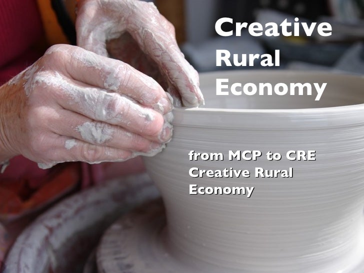 Creative   Rural  Economy from   MCP   to CRE Creative Rural Economy