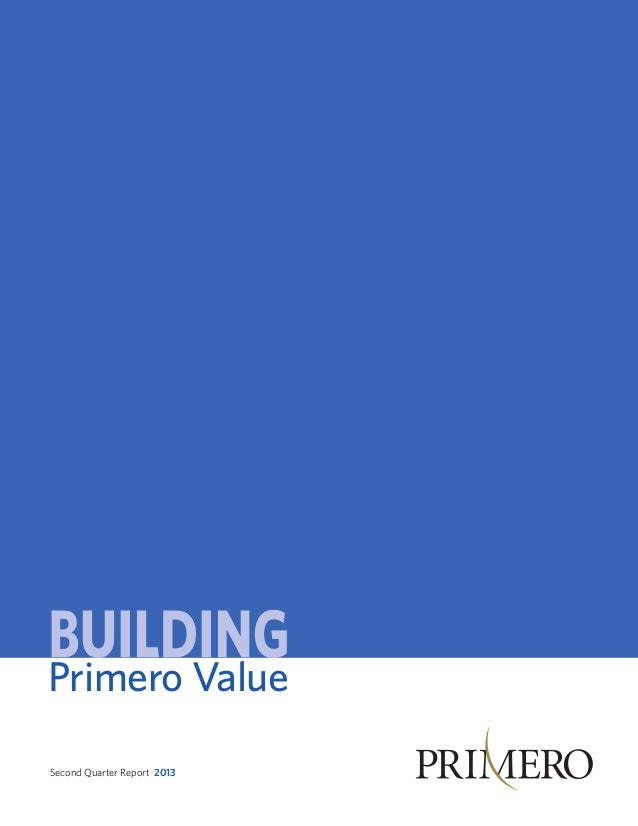 Primero Value Second Quarter Report 2013www.primeromining.com