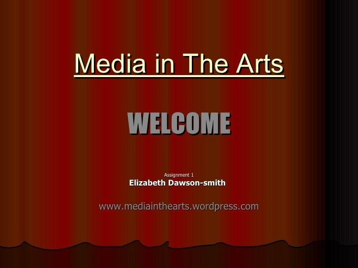 Media in The Arts WELCOME Assignment 1 Elizabeth Dawson-smith   www.mediainthearts.wordpress.com