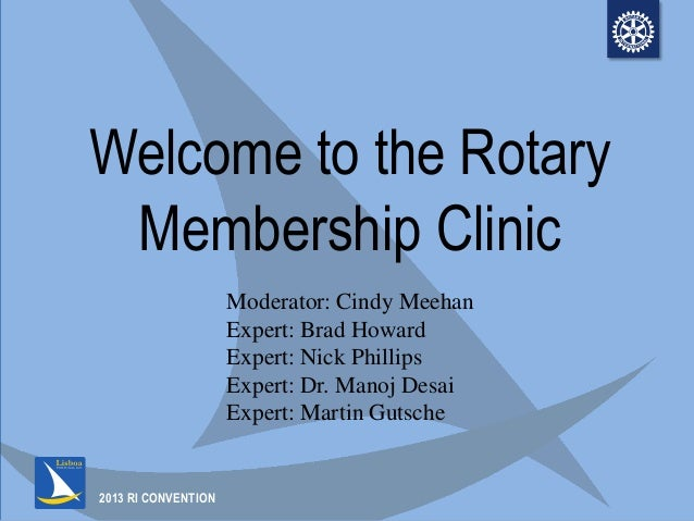 2013 RI CONVENTIONWelcome to the RotaryMembership ClinicModerator: Cindy MeehanExpert: Brad HowardExpert: Nick PhillipsExp...