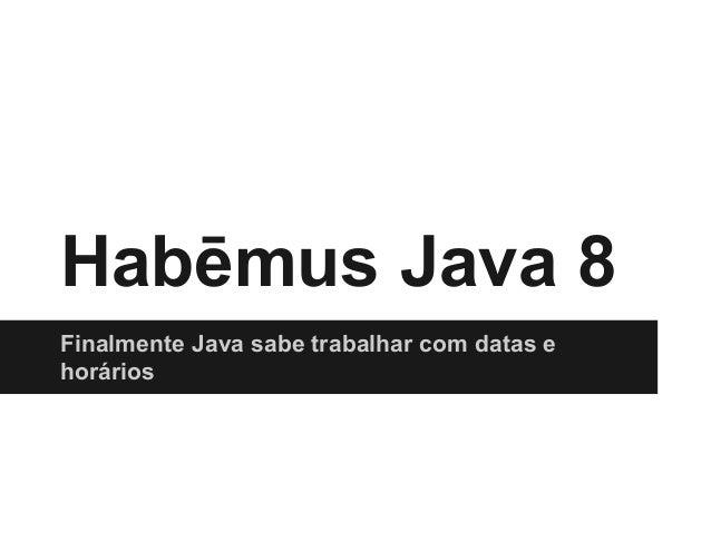 Habēmus Java 8 Finalmente Java sabe trabalhar com datas e horários