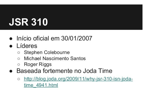 JSR 310 ● Início oficial em 30/01/2007 ● Líderes ○ Stephen Colebourne ○ Michael Nascimento Santos ○ Roger Riggs ● Baseada ...
