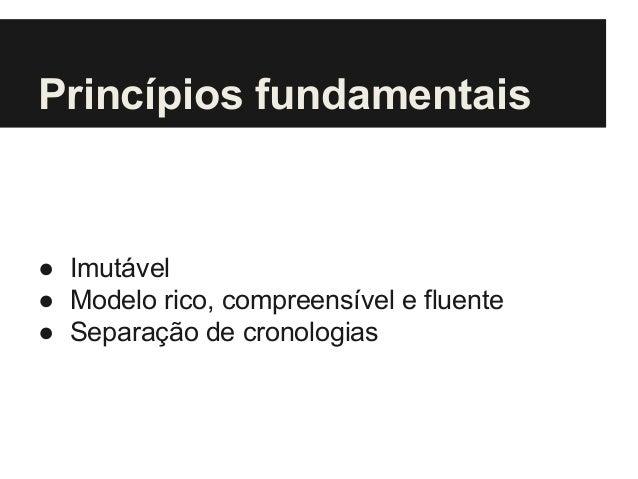Princípios fundamentais ● Imutável ● Modelo rico, compreensível e fluente ● Separação de cronologias