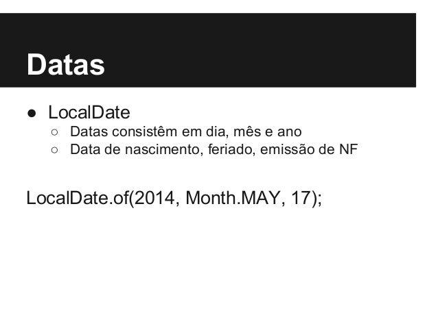 Datas ● LocalDate ○ Datas consistêm em dia, mês e ano ○ Data de nascimento, feriado, emissão de NF LocalDate.of(2014, Mont...
