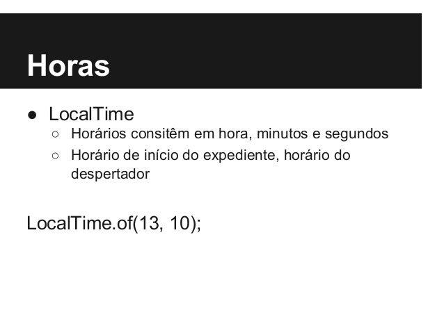 Horas ● LocalTime ○ Horários consitêm em hora, minutos e segundos ○ Horário de início do expediente, horário do despertado...