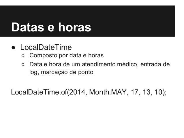 Datas e horas ● LocalDateTime ○ Composto por data e horas ○ Data e hora de um atendimento médico, entrada de log, marcação...