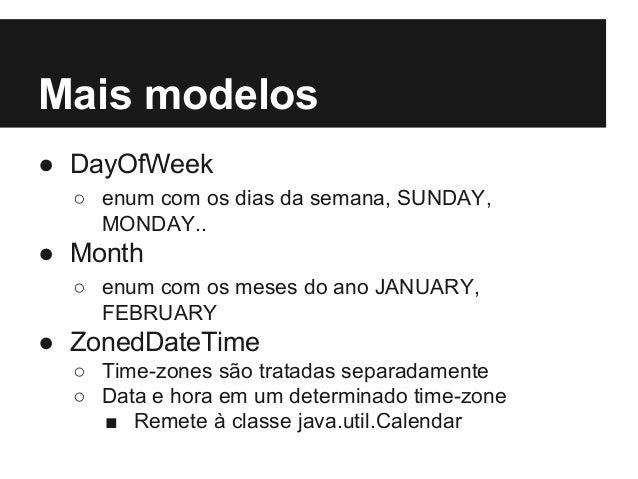 Mais modelos ● DayOfWeek ○ enum com os dias da semana, SUNDAY, MONDAY.. ● Month ○ enum com os meses do ano JANUARY, FEBRUA...
