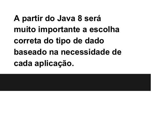 A partir do Java 8 será muito importante a escolha correta do tipo de dado baseado na necessidade de cada aplicação.