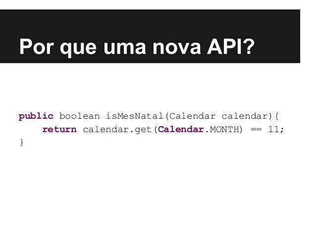 Por que uma nova API? public boolean isMesNatal(Calendar calendar){ return calendar.get(Calendar.MONTH) == 11; }