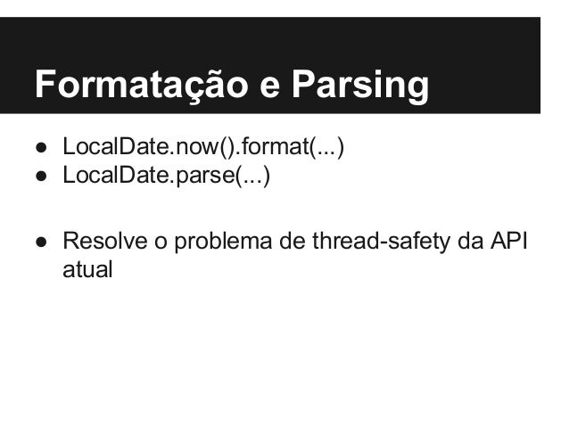 Formatação e Parsing ● LocalDate.now().format(...) ● LocalDate.parse(...) ● Resolve o problema de thread-safety da API atu...