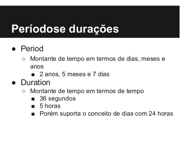 Períodose durações ● Period ○ Montante de tempo em termos de dias, meses e anos ■ 2 anos, 5 meses e 7 dias ● Duration ○ Mo...
