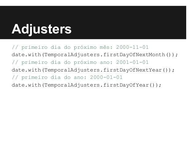 Adjusters // primeiro dia do próximo mês: 2000-11-01 date.with(TemporalAdjusters.firstDayOfNextMonth()); // primeiro dia d...