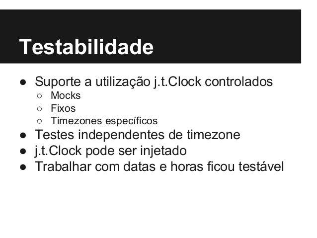 Testabilidade ● Suporte a utilização j.t.Clock controlados ○ Mocks ○ Fixos ○ Timezones específicos ● Testes independentes ...