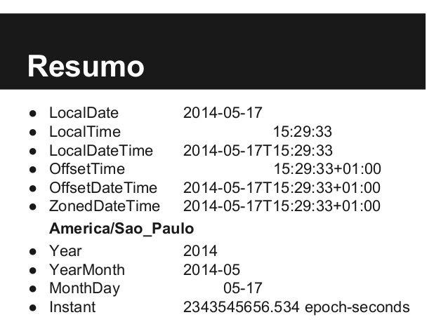 Resumo ● LocalDate 2014-05-17 ● LocalTime 15:29:33 ● LocalDateTime 2014-05-17T15:29:33 ● OffsetTime 15:29:33+01:00 ● Offse...