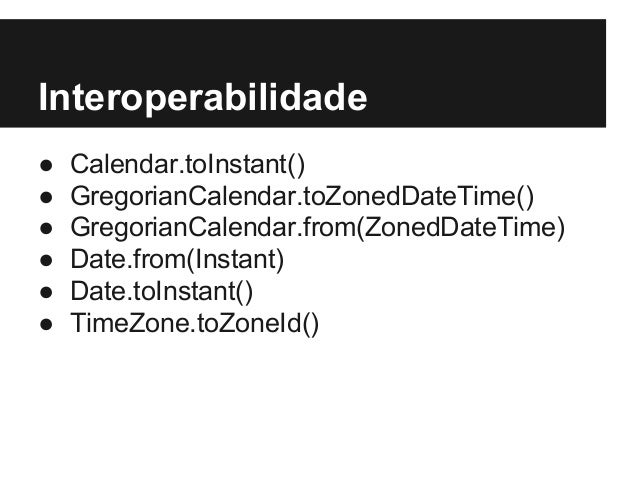 Interoperabilidade ● Calendar.toInstant() ● GregorianCalendar.toZonedDateTime() ● GregorianCalendar.from(ZonedDateTime) ● ...