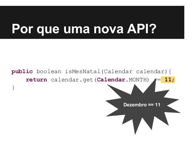 public boolean isMesNatal(Calendar calendar){ return calendar.get(Calendar.MONTH) == 11; } Por que uma nova API? Dezembro ...