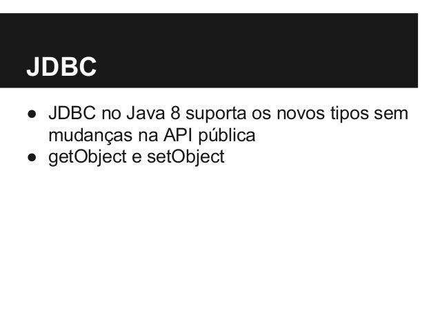 JDBC ● JDBC no Java 8 suporta os novos tipos sem mudanças na API pública ● getObject e setObject