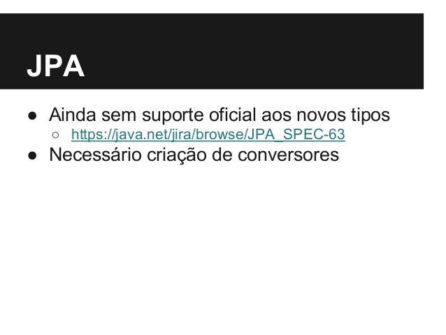 JPA ● Ainda sem suporte oficial aos novos tipos ○ https://java.net/jira/browse/JPA_SPEC-63 ● Necessário criação de convers...