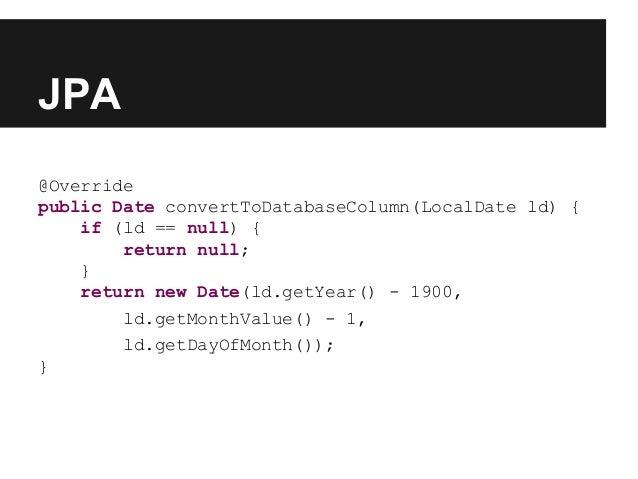 JPA @Override public Date convertToDatabaseColumn(LocalDate ld) { if (ld == null) { return null; } return new Date(ld.getY...